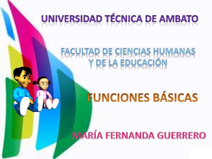 UNIVERSIDAD TÉCNICA DE AMBATO<br />FACULTAD DE CIENCIAS HUMANAS<br />Y DE LA EDUCACIÓN<br />FUNCIONES BÁSICAS<br />MARÍA F...