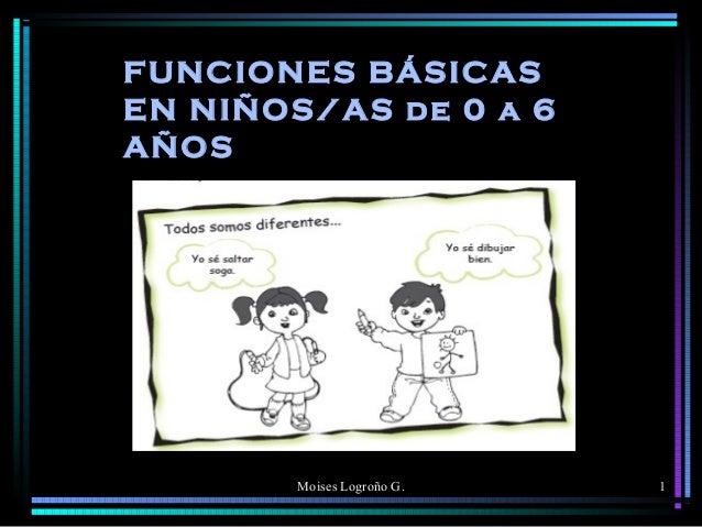 FUNCIONES BÁSICAS EN NIÑOS/AS de 0 a 6 AÑOS  Moises Logroño G.  1