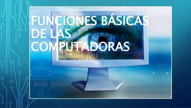 FUNCIONES BÁSICAS DE LAS COMPUTADORAS