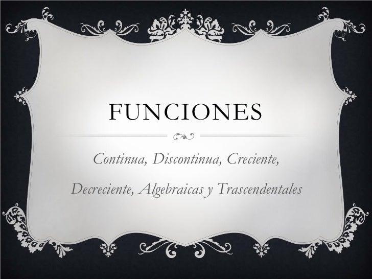 FUNCIONES   Continua, Discontinua, Creciente,Decreciente, Algebraicas y Trascendentales