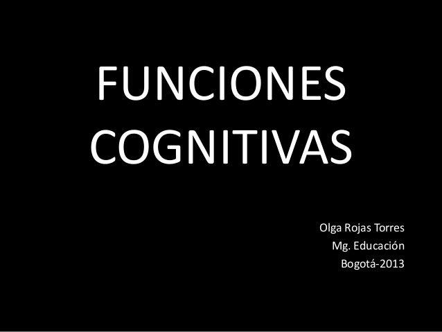 FUNCIONES COGNITIVAS Olga Rojas Torres Mg. Educación Bogotá-2013