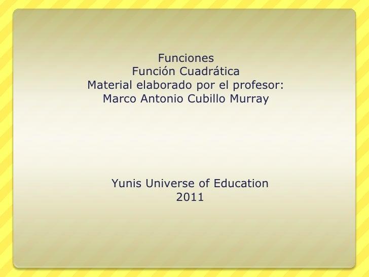 Funciones<br />Función Cuadrática<br />Material elaborado por el profesor:<br />Marco Antonio Cubillo Murray<br />Yunis Un...