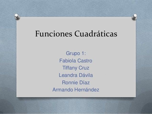 Funciones Cuadráticas Grupo 1: Fabiola Castro Tiffany Cruz Leandra Dávila Ronnie Díaz Armando Hernández