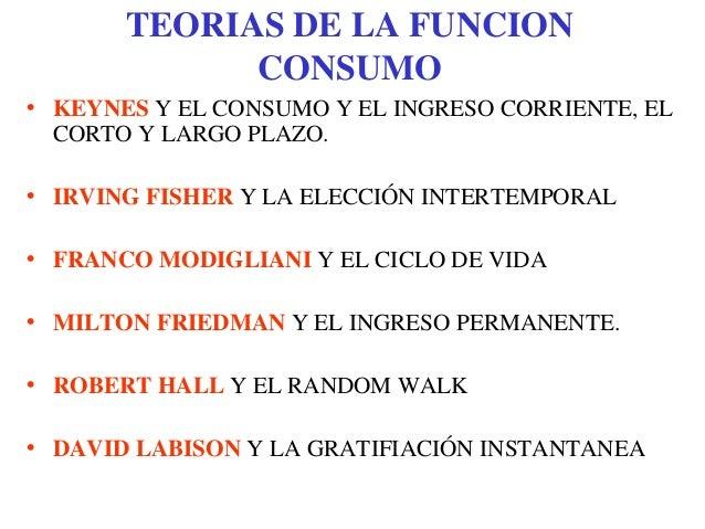 TEORIAS DE LA FUNCIONCONSUMO• KEYNES Y EL CONSUMO Y EL INGRESO CORRIENTE, ELCORTO Y LARGO PLAZO.• IRVING FISHER Y LA ELECC...