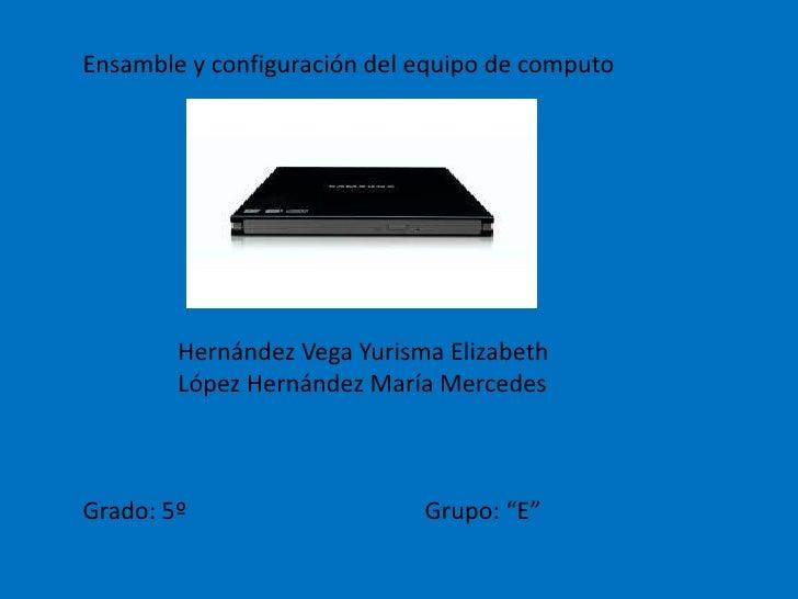 Ensamble y configuración del equipo de computo<br />                Hernández Vega Yurisma Elizabeth<br />                ...