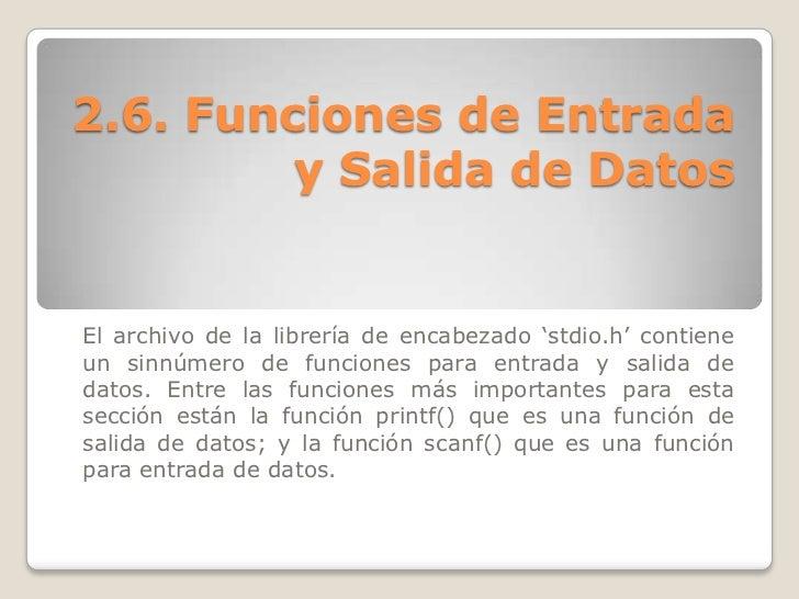 """2.6. Funciones de Entrada         y Salida de DatosEl archivo de la librería de encabezado """"stdio.h"""" contieneun sinnúmero ..."""