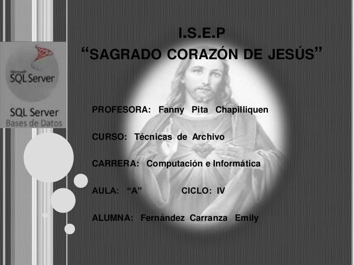 """I.S.E.P""""SAGRADO CORAZÓN DE JESÚS"""" PROFESORA: Fanny Pita Chapilliquen CURSO: Técnicas de Archivo CARRERA: Computación e Inf..."""