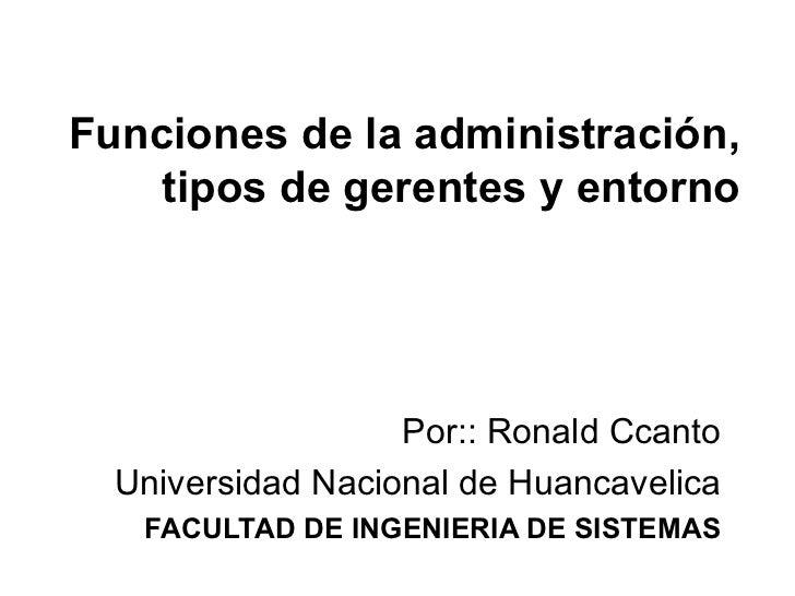 Funciones de la administración, tipos de gerentes y entorno Por:: Ronald Ccanto Universidad Nacional de Huancavelica FACUL...