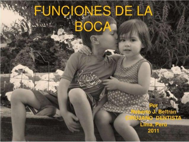 FUNCIONES DE LA BOCA  Por Roberto J. Beltrán CIRUJANO DENTISTA Lima, Perú 2011