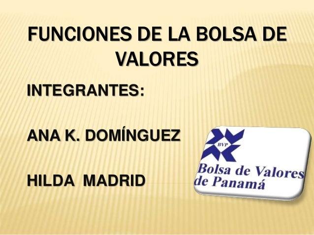 FUNCIONES DE LA BOLSA DE VALORES INTEGRANTES: ANA K. DOMÍNGUEZ HILDA MADRID