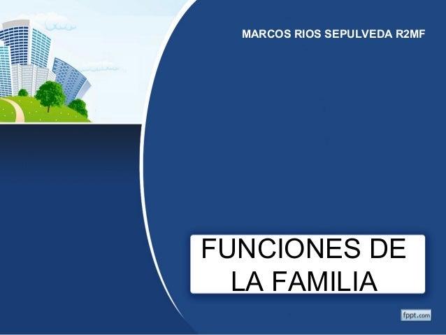 MARCOS RIOS SEPULVEDA R2MF  FUNCIONES DE  LA FAMILIA