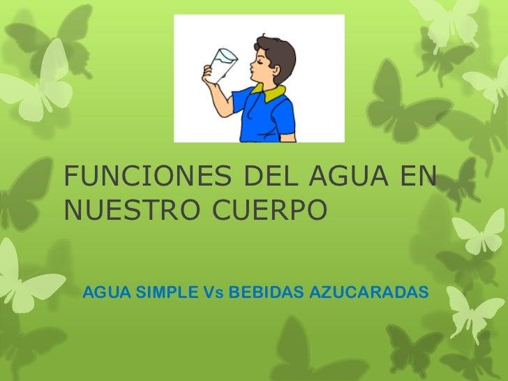 FUNCIONES DEL AGUA ENNUESTRO CUERPO AGUA SIMPLE Vs BEBIDAS AZUCARADAS