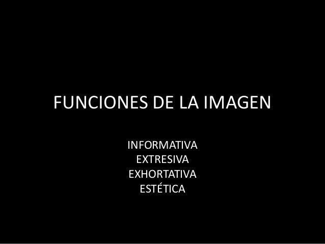 FUNCIONES DE LA IMAGEN  INFORMATIVA  EXTRESIVA  EXHORTATIVA  ESTÉTICA