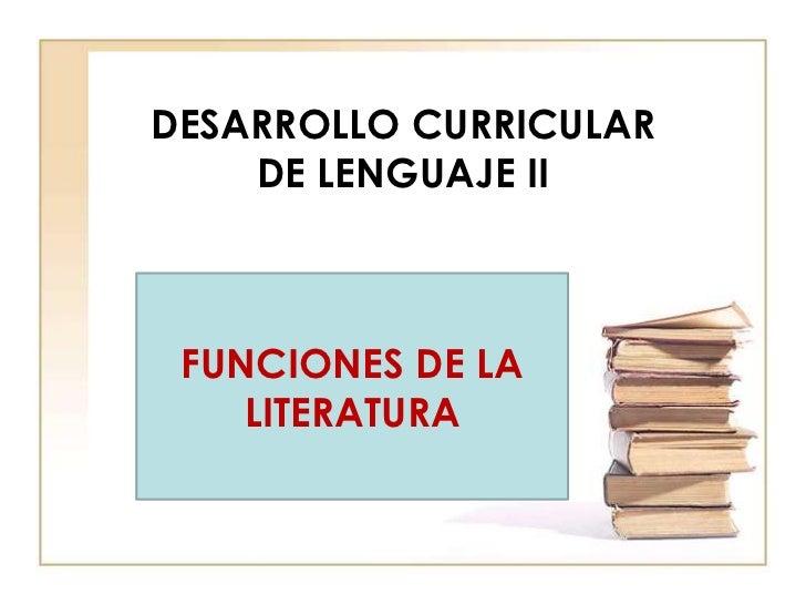 DESARROLLO CURRICULAR    DE LENGUAJE II FUNCIONES DE LA    LITERATURA