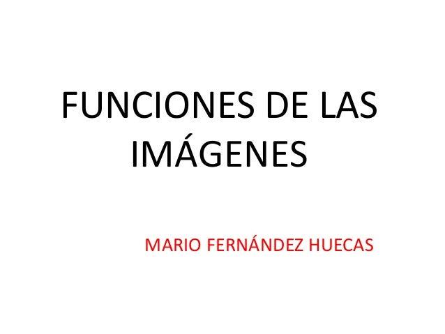 FUNCIONES DE LAS  IMÁGENES  MARIO FERNÁNDEZ HUECAS