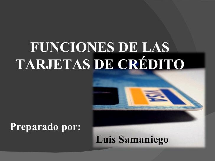 FUNCIONES DE LAS TARJETAS DE CRÉDITO Preparado por: Luis Samaniego