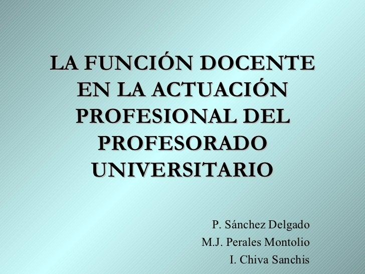 LA FUNCIÓN DOCENTE EN LA ACTUACIÓN PROFESIONAL DEL PROFESORADO UNIVERSITARIO P. Sánchez Delgado M.J. Perales Montolio I. C...