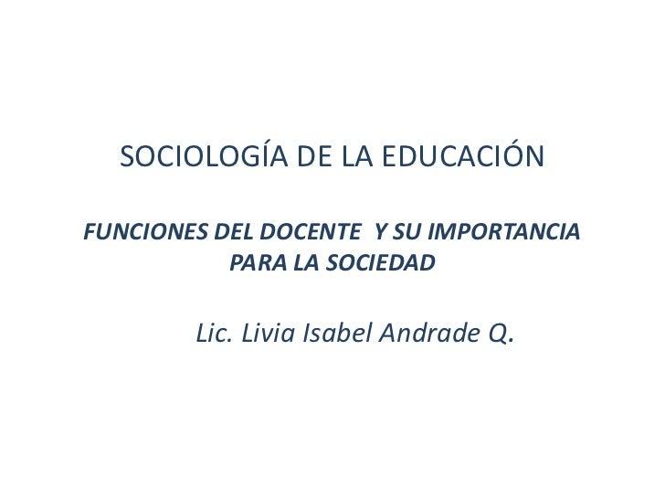 SOCIOLOGÍA DE LA EDUCACIÓNFUNCIONES DEL DOCENTE Y SU IMPORTANCIA           PARA LA SOCIEDAD        Lic. Livia Isabel Andra...