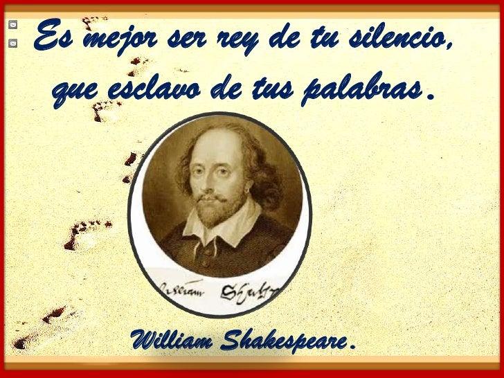 Es mejor ser rey de tu silencio, que esclavo de tus palabras.       William Shakespeare.