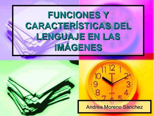 FUNCIONES YFUNCIONES Y CARACTERÍSTICAS DELCARACTERÍSTICAS DEL LENGUAJE EN LASLENGUAJE EN LAS IMÁGENESIMÁGENES Andrea Moren...