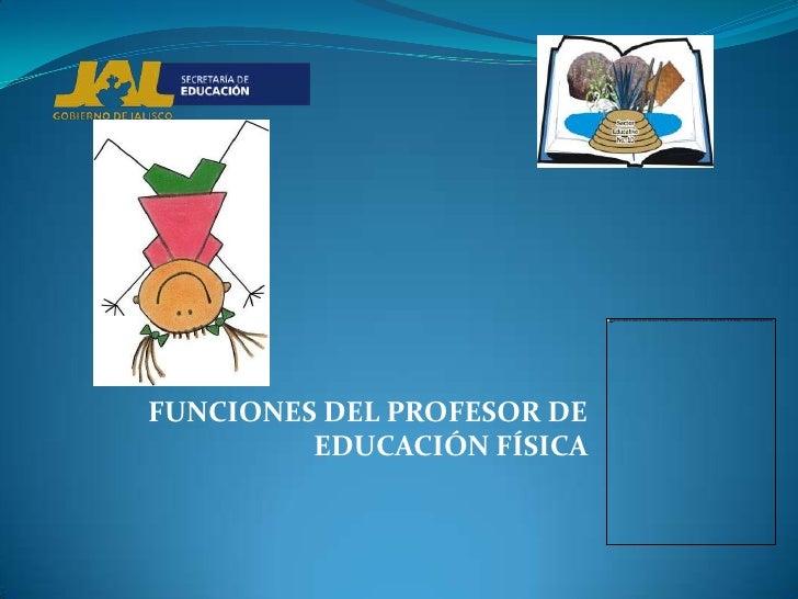 FUNCIONES DEL PROFESOR DE         EDUCACIÓN FÍSICA