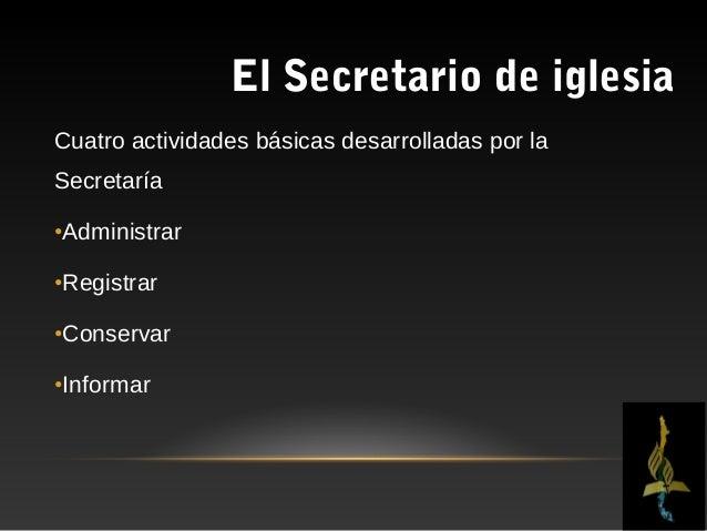 El Secretario de iglesiaADMINISTRAR•Administrar, es    una prerrogativa inherente de suactividad.•Como secretario de la Ju...