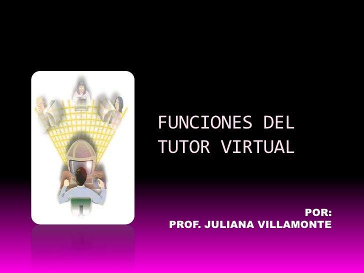 FUNCIONES DEL TUTOR VIRTUAL<br />POR:<br />PROF. JULIANA VILLAMONTE<br />