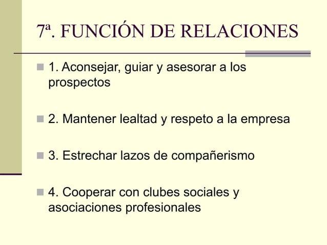 7ª. FUNCIÓN DE RELACIONES  1. Aconsejar, guiar y asesorar a los prospectos  2. Mantener lealtad y respeto a la empresa ...