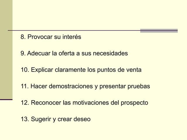 8. Provocar su interés 9. Adecuar la oferta a sus necesidades 10. Explicar claramente los puntos de venta 11. Hacer demost...