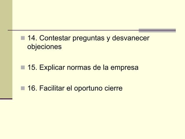  14. Contestar preguntas y desvanecer objeciones  15. Explicar normas de la empresa  16. Facilitar el oportuno cierre