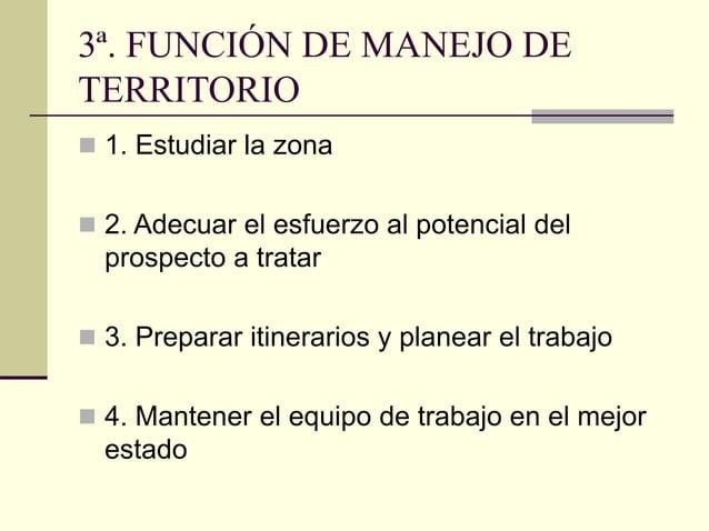 3ª. FUNCIÓN DE MANEJO DE TERRITORIO  1. Estudiar la zona  2. Adecuar el esfuerzo al potencial del prospecto a tratar  3...