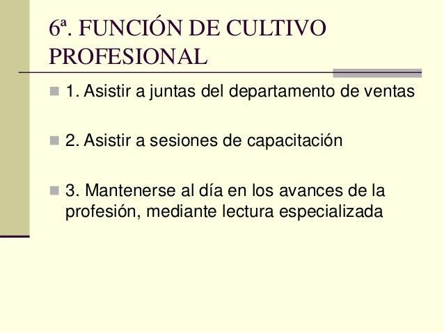 6ª. FUNCIÓN DE CULTIVO PROFESIONAL  1. Asistir a juntas del departamento de ventas  2. Asistir a sesiones de capacitació...
