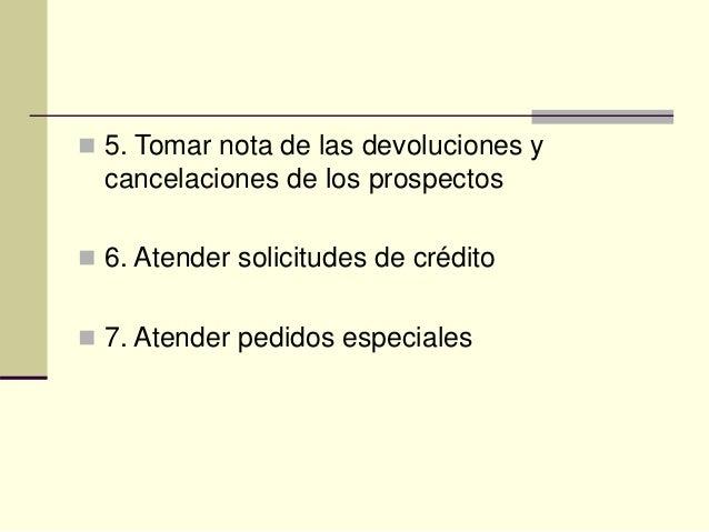  5. Tomar nota de las devoluciones y cancelaciones de los prospectos  6. Atender solicitudes de crédito  7. Atender ped...