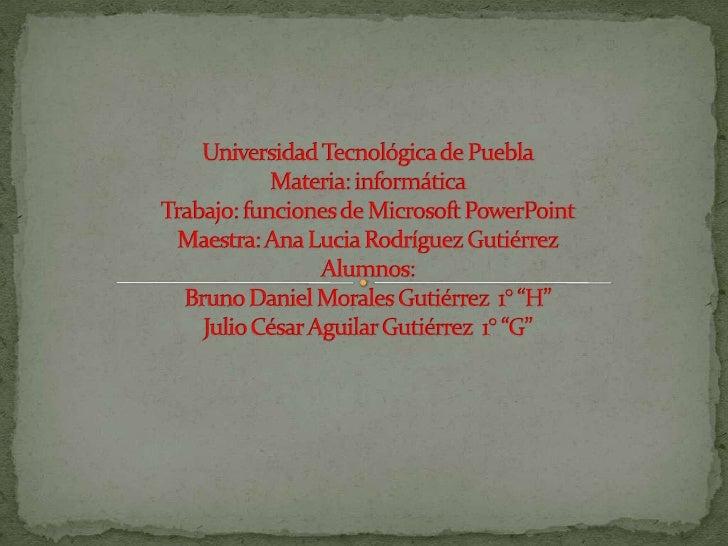 Universidad Tecnológica de PueblaMateria: informáticaTrabajo: funciones de Microsoft PowerPointMaestra: Ana Lucia Rodrígue...