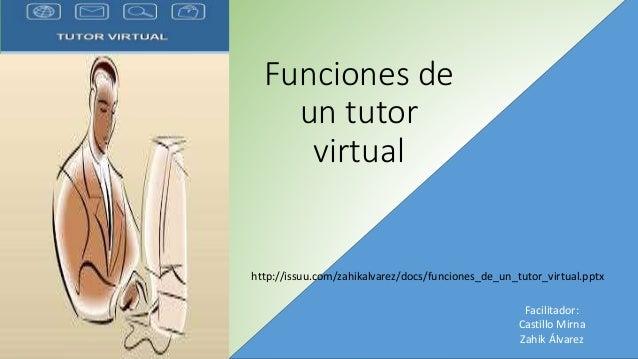 Funciones de un tutor virtual Facilitador: Castillo Mirna Zahik Álvarez http://issuu.com/zahikalvarez/docs/funciones_de_un...