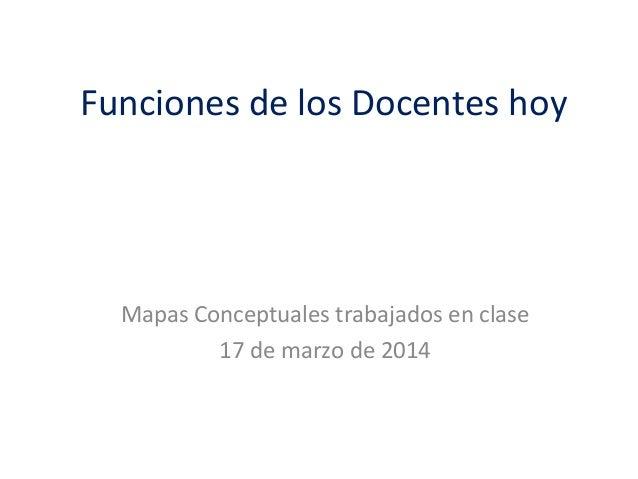 Funciones de los Docentes hoy Mapas Conceptuales trabajados en clase 17 de marzo de 2014