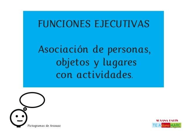 SUSANA PARÍS FUNCIONES EJECUTIVAS Asociación de personas, objetos y lugares con actividades. Pictogramas de Arasaac