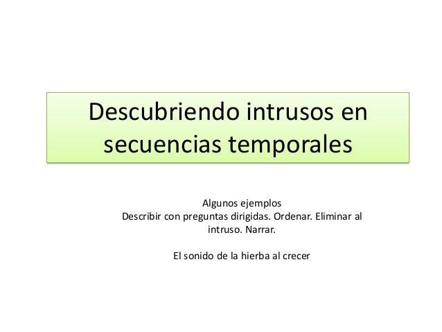 Descubriendo intrusos en secuencias temporales Algunos ejemplos Describir con preguntas dirigidas. Ordenar. Eliminar al in...