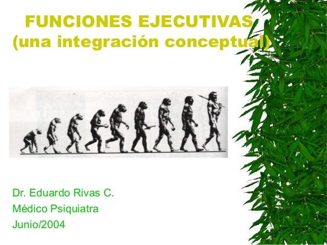 FUNCIONES EJECUTIVAS (una integración conceptual) Dr. Eduardo Rivas C. Médico Psiquiatra Junio/2004