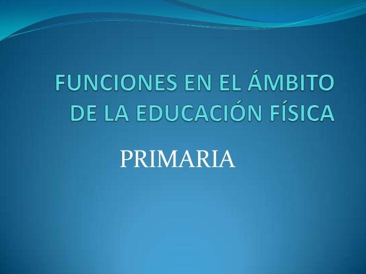 FUNCIONES EN EL ÁMBITO DE LA EDUCACIÓN FÍSICA<br />PRIMARIA<br />