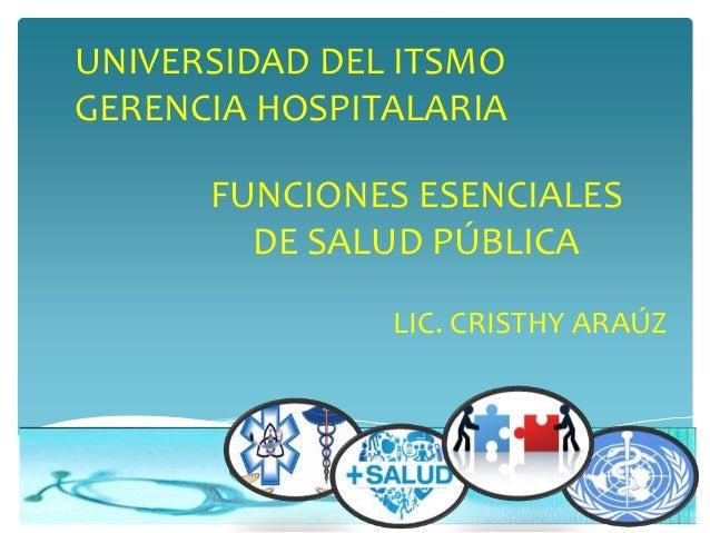 FUNCIONES ESENCIALES DE SALUD PÚBLICA LIC. CRISTHY ARAÚZ UNIVERSIDAD DEL ITSMO GERENCIA HOSPITALARIA