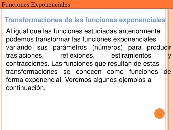 Funciones ExponencialesTransformaciones de las funciones exponenciales Al igual que las funciones estudiadas anteriormente...