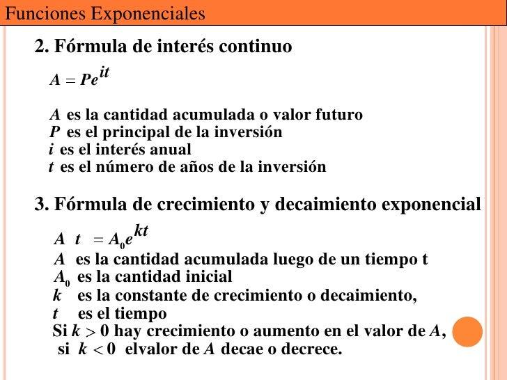 Funciones Exponenciales   2. Fórmula de interés continuo     A   Pe it     A es la cantidad acumulada o valor futuro     P...