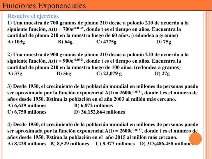 Funciones Exponenciales Resuelve el ejercicio. 1) Una muestra de 700 gramos de plomo 210 decae a polonio 210 de acuerdo a ...