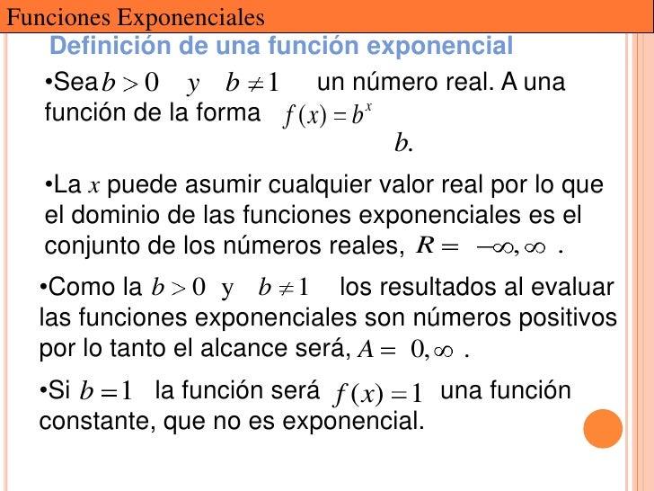 Funciones Exponenciales    Definición de una función exponencial   •Sea b 0 y b 1 un número real. A una   función de la fo...