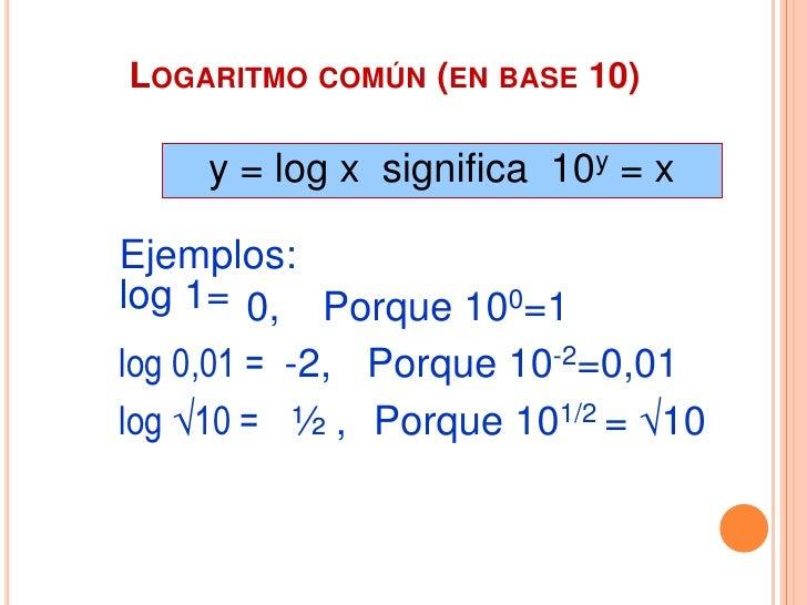 LOGARITMO NATURAL COMÚN (BASE E)       y = ln x significa ey = x Ejemplos: ln 1= 0,         Porque e0=1 ln 10 = 2,3025… Po...
