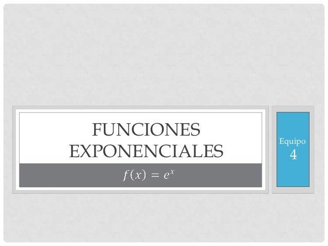 FUNCIONES EXPONENCIALES  Equipo  4