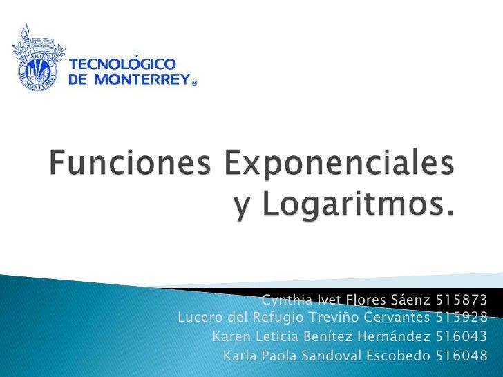 Funciones Exponenciales y Logaritmos.<br />CynthiaIvet Flores Sáenz 515873Lucero del Refugio Treviño Cervantes 515928<br /...