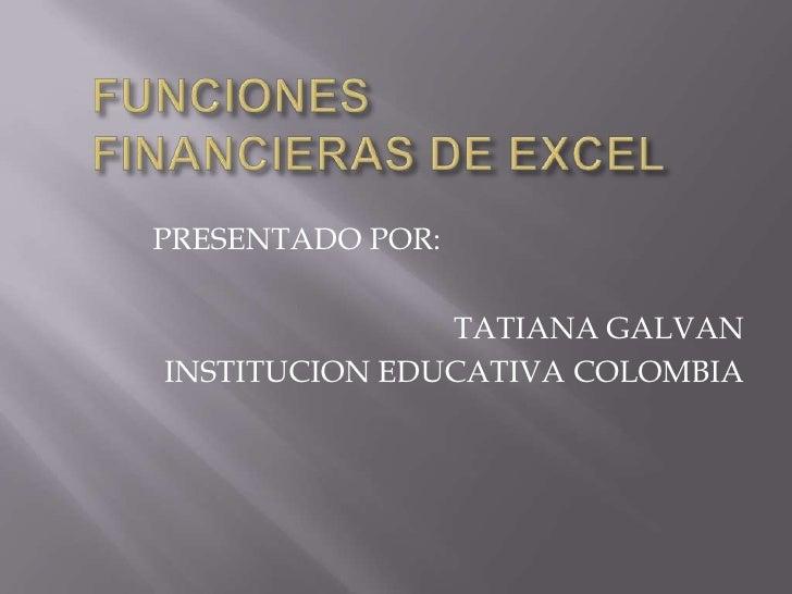 FUNCIONES FINANCIERAS DE EXCEL<br />PRESENTADO POR:<br />TATIANA GALVAN<br />INSTITUCION EDUCATIVA COLOMBIA<br />