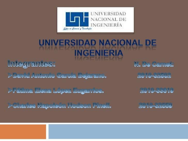 UNIVERSIDAD NACIONAL DE<br /> INGENIERIA<br />Integrantes:                                  N. De Carnet:<br /><ul><li>Dav...